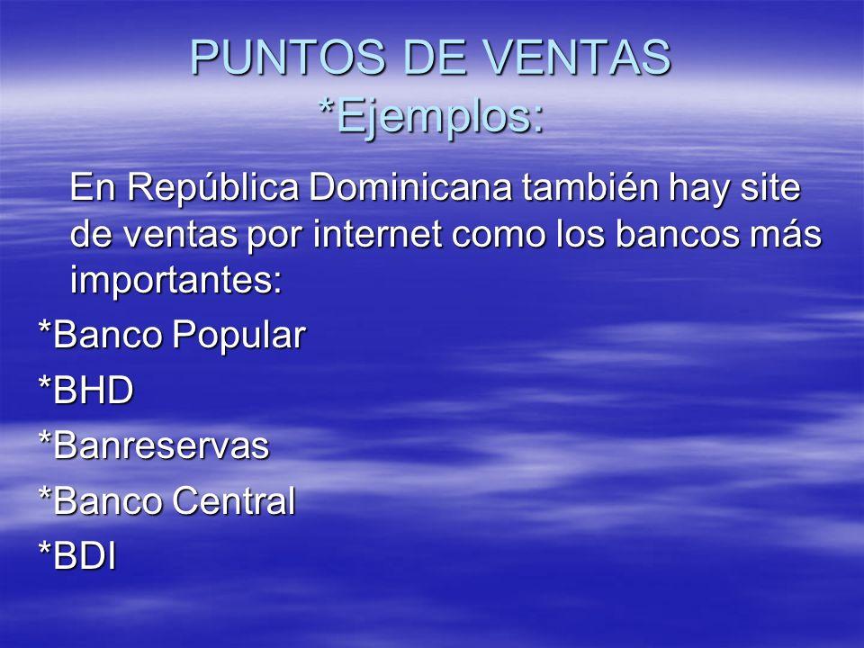 PUNTOS DE VENTAS *Ejemplos: En República Dominicana también hay site de ventas por internet como los bancos más importantes: En República Dominicana también hay site de ventas por internet como los bancos más importantes: *Banco Popular *BHD*Banreservas *Banco Central *BDI