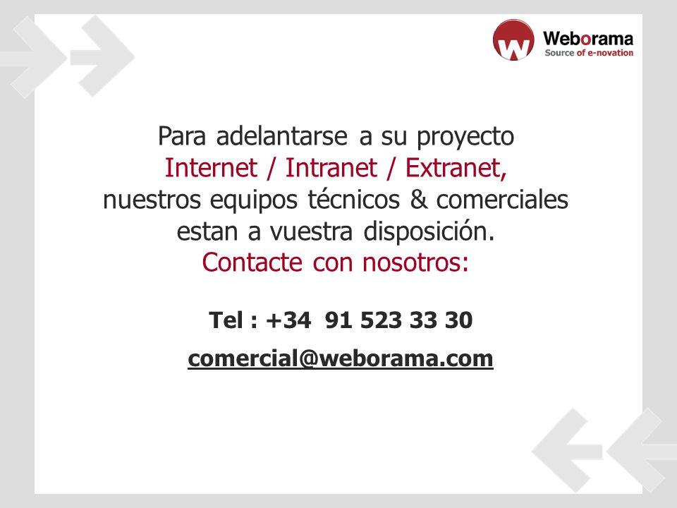 Tel : +34 91 523 33 30 comercial@weborama.com Para adelantarse a su proyecto Internet / Intranet / Extranet, nuestros equipos técnicos & comerciales estan a vuestra disposición.