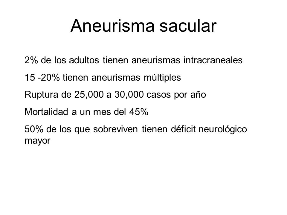 Aneurisma sacular 2% de los adultos tienen aneurismas intracraneales 15 -20% tienen aneurismas múltiples Ruptura de 25,000 a 30,000 casos por año Mort