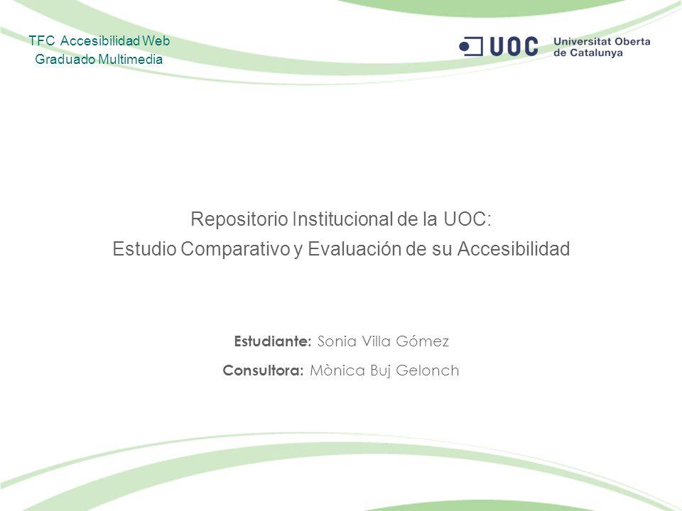 Repositorio Institucional de la UOC: Estudio Comparativo y Evaluación de su Accesibilidad Estudiante: Sonia Villa Gómez Consultora: Mònica Buj Gelonch TFC Accesibilidad Web Graduado Multimedia