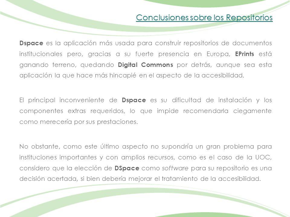 Conclusiones sobre los Repositorios Dspace es la aplicación más usada para construir repositorios de documentos institucionales pero, gracias a su fuerte presencia en Europa, EPrints está ganando terreno, quedando Digital Commons por detrás, aunque sea esta aplicación la que hace más hincapié en el aspecto de la accesibilidad.
