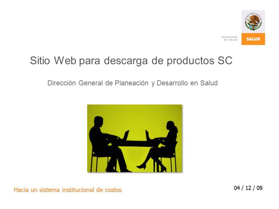 Hacia un sistema institucional de costos 04 / 12 / 09 Sitio Web para descarga de productos SC Dirección General de Planeación y Desarrollo en Salud