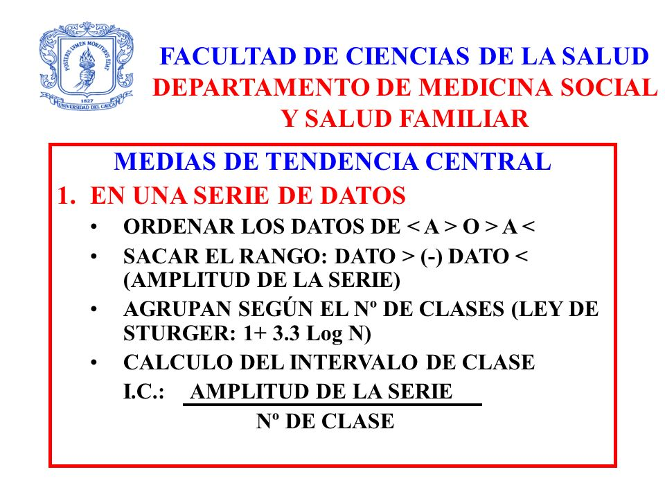 FACULTAD DE CIENCIAS DE LA SALUD DEPARTAMENTO DE MEDICINA SOCIAL Y SALUD FAMILIAR MEDIAS DE TENDENCIA CENTRAL 1.EN UNA SERIE DE DATOS ORDENAR LOS DATOS DE O > A < SACAR EL RANGO: DATO > (-) DATO < (AMPLITUD DE LA SERIE) AGRUPAN SEGÚN EL Nº DE CLASES (LEY DE STURGER: 1+ 3.3 Log N) CALCULO DEL INTERVALO DE CLASE I.C.: AMPLITUD DE LA SERIE Nº DE CLASE