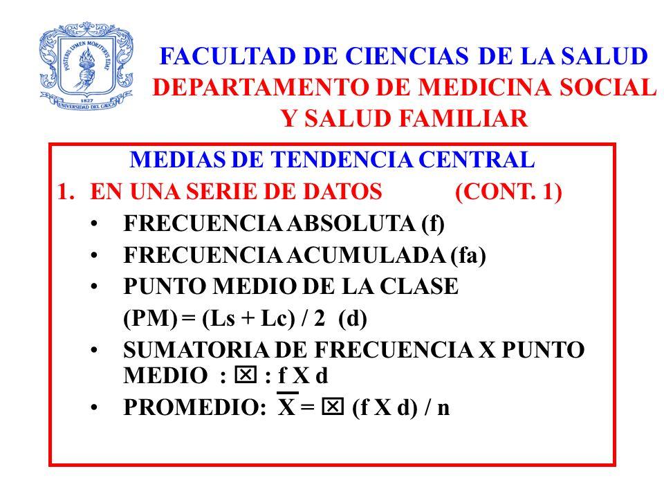 FACULTAD DE CIENCIAS DE LA SALUD DEPARTAMENTO DE MEDICINA SOCIAL Y SALUD FAMILIAR MEDIAS DE TENDENCIA CENTRAL 1.EN UNA SERIE DE DATOS (CONT. 1) FRECUE