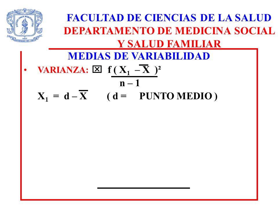 FACULTAD DE CIENCIAS DE LA SALUD DEPARTAMENTO DE MEDICINA SOCIAL Y SALUD FAMILIAR MEDIAS DE VARIABILIDAD VARIANZA: f ( X 1 – X )² n – 1 X 1 = d – X ( d = PUNTO MEDIO )