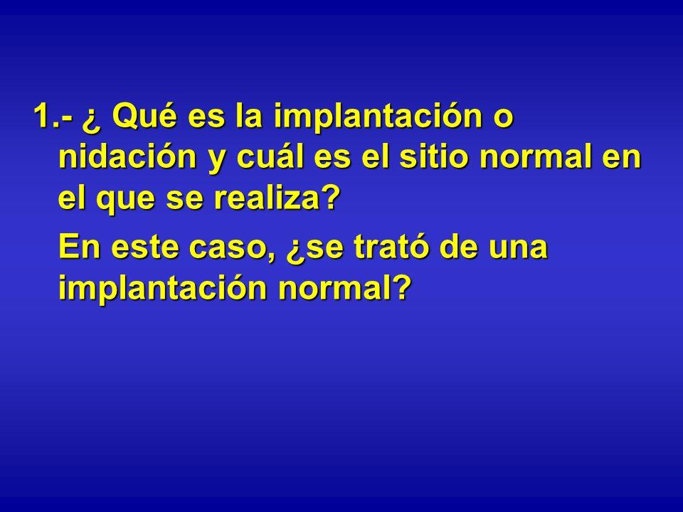 1.- ¿ Qué es la implantación o nidación y cuál es el sitio normal en el que se realiza? En este caso, ¿se trató de una implantación normal?