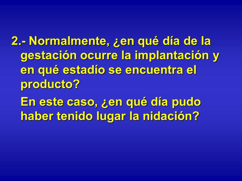 2.- Normalmente, ¿en qué día de la gestación ocurre la implantación y en qué estadío se encuentra el producto? En este caso, ¿en qué día pudo haber te