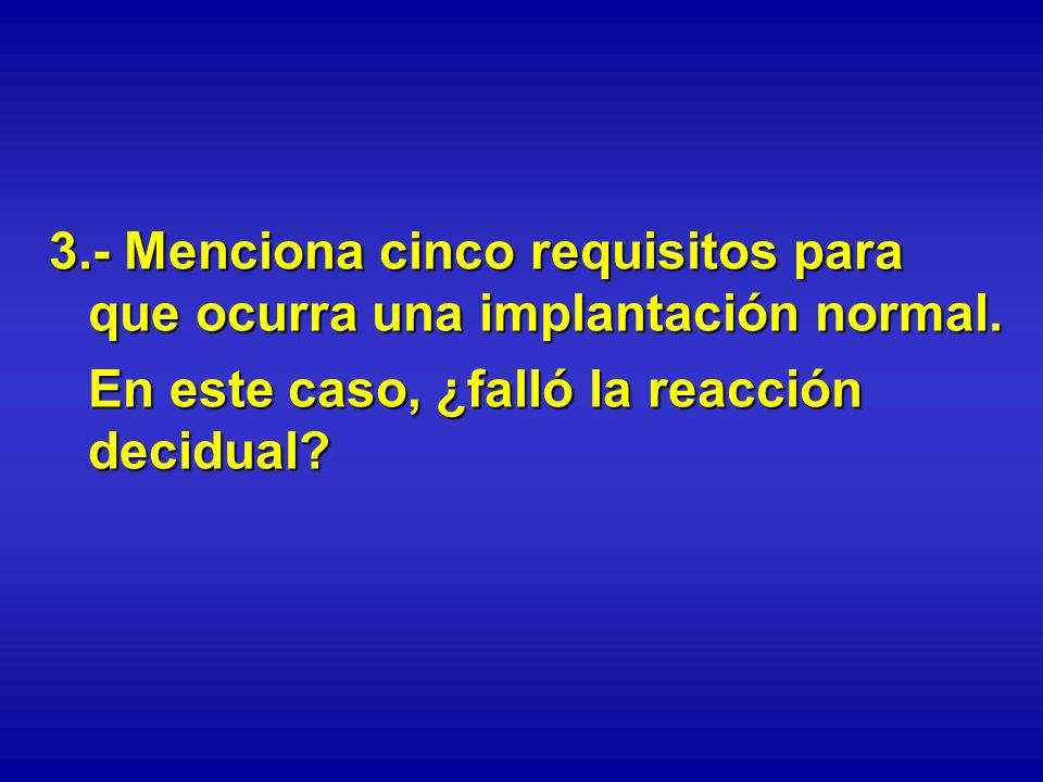 3.- Menciona cinco requisitos para que ocurra una implantación normal. En este caso, ¿falló la reacción decidual?