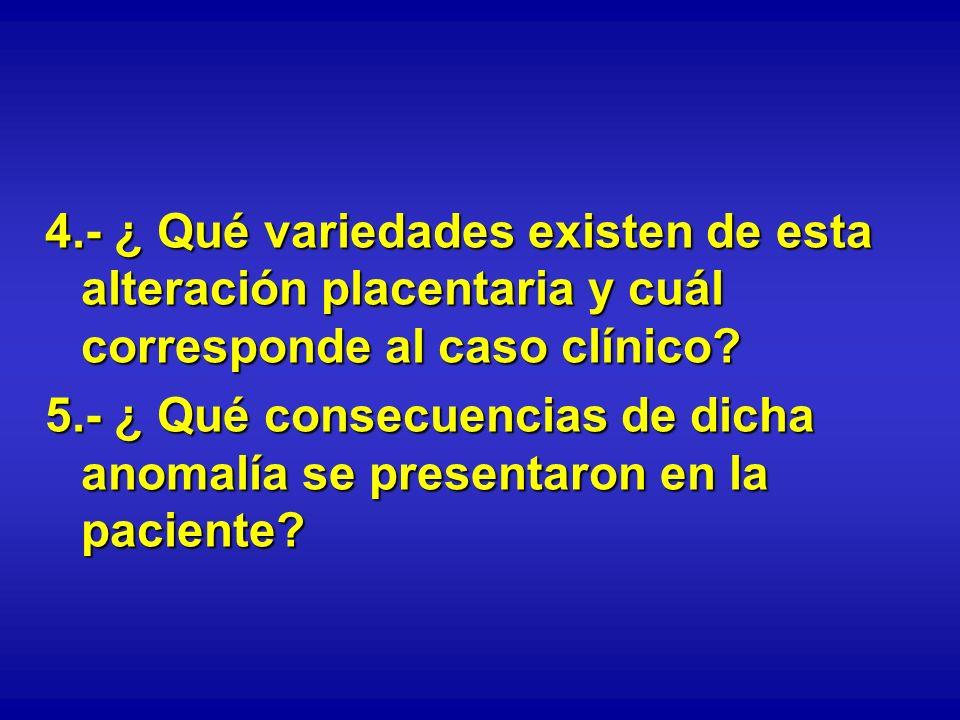 4.- ¿ Qué variedades existen de esta alteración placentaria y cuál corresponde al caso clínico? 5.- ¿ Qué consecuencias de dicha anomalía se presentar