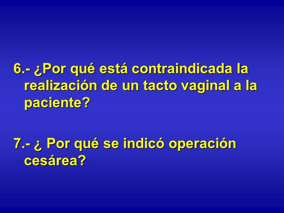 6.- ¿Por qué está contraindicada la realización de un tacto vaginal a la paciente? 7.- ¿ Por qué se indicó operación cesárea?