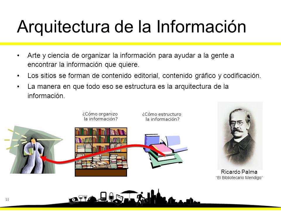 10 Arquitectura de la Información Arte y ciencia de organizar la información para ayudar a la gente a encontrar la información que quiere.