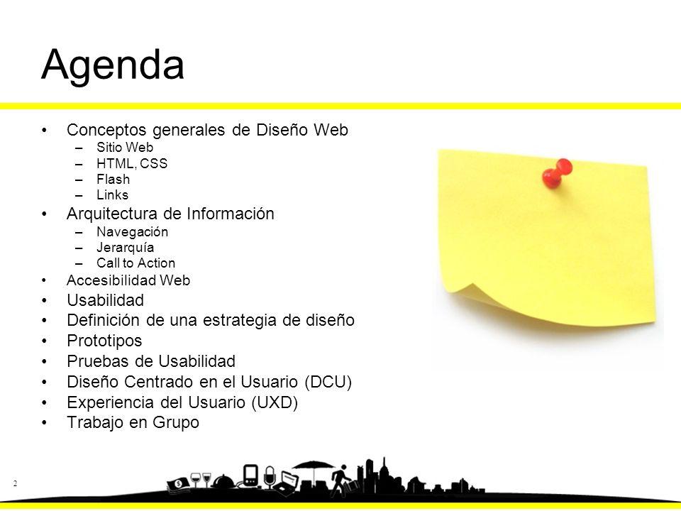 2 Agenda Conceptos generales de Diseño Web –Sitio Web –HTML, CSS –Flash –Links Arquitectura de Información –Navegación –Jerarquía –Call to Action Accesibilidad Web Usabilidad Definición de una estrategia de diseño Prototipos Pruebas de Usabilidad Diseño Centrado en el Usuario (DCU) Experiencia del Usuario (UXD) Trabajo en Grupo