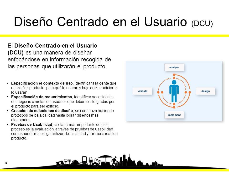 43 Diseño Centrado en el Usuario (DCU) El Diseño Centrado en el Usuario (DCU) es una manera de diseñar enfocándose en información recogida de las personas que utilizarán el producto.