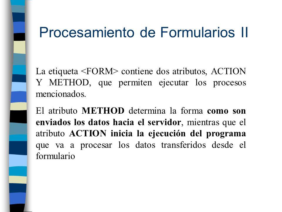 Procesamiento de Formularios II La etiqueta contiene dos atributos, ACTION Y METHOD, que permiten ejecutar los procesos mencionados. El atributo METHO