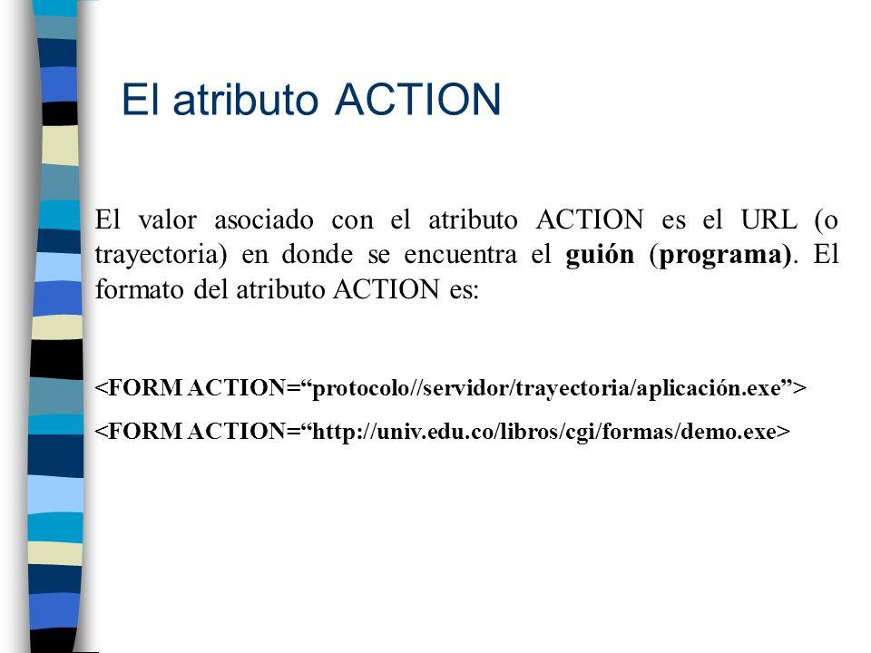 El atributo ACTION El valor asociado con el atributo ACTION es el URL (o trayectoria) en donde se encuentra el guión (programa). El formato del atribu