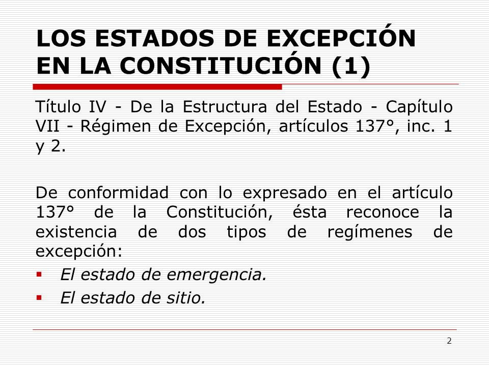 LOS ESTADOS DE EXCEPCIÓN EN LA CONSTITUCIÓN (2) Estado de emergencia de conformidad con lo dispuesto en el inciso 1 del artículo 137° de la Constitución actual, contiene aquello que en doctrina se conoce como estado de desórdenes internos y estado de alarma.