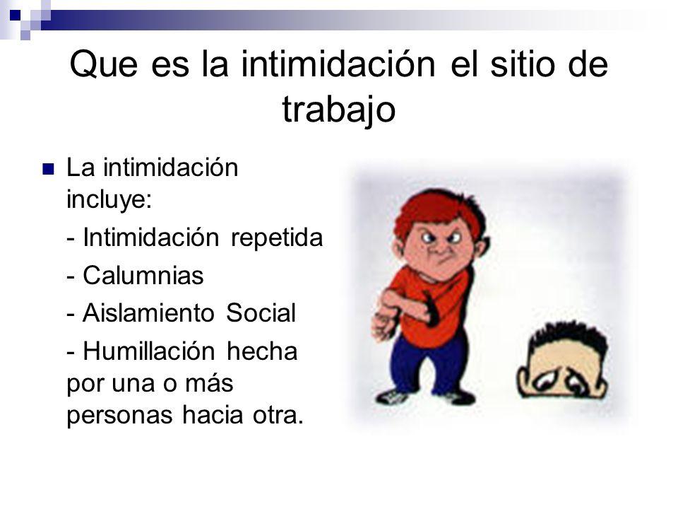 Que es la intimidación el sitio de trabajo La intimidación incluye: - Intimidación repetida - Calumnias - Aislamiento Social - Humillación hecha por u