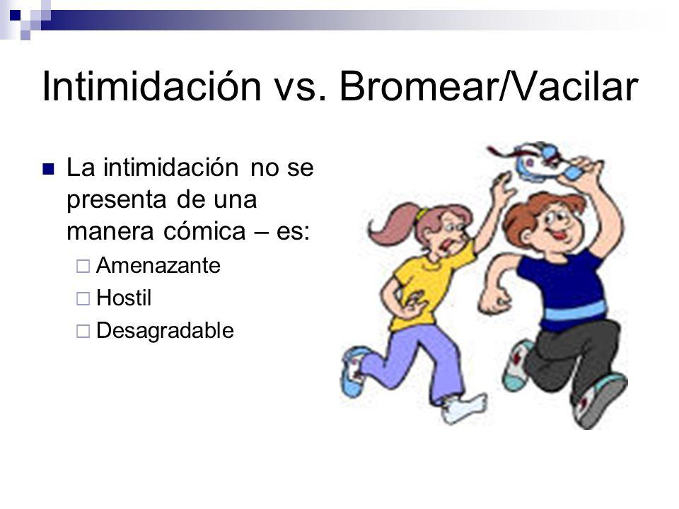 Intimidación vs. Bromear/Vacilar La intimidación no se presenta de una manera cómica – es: Amenazante Hostil Desagradable