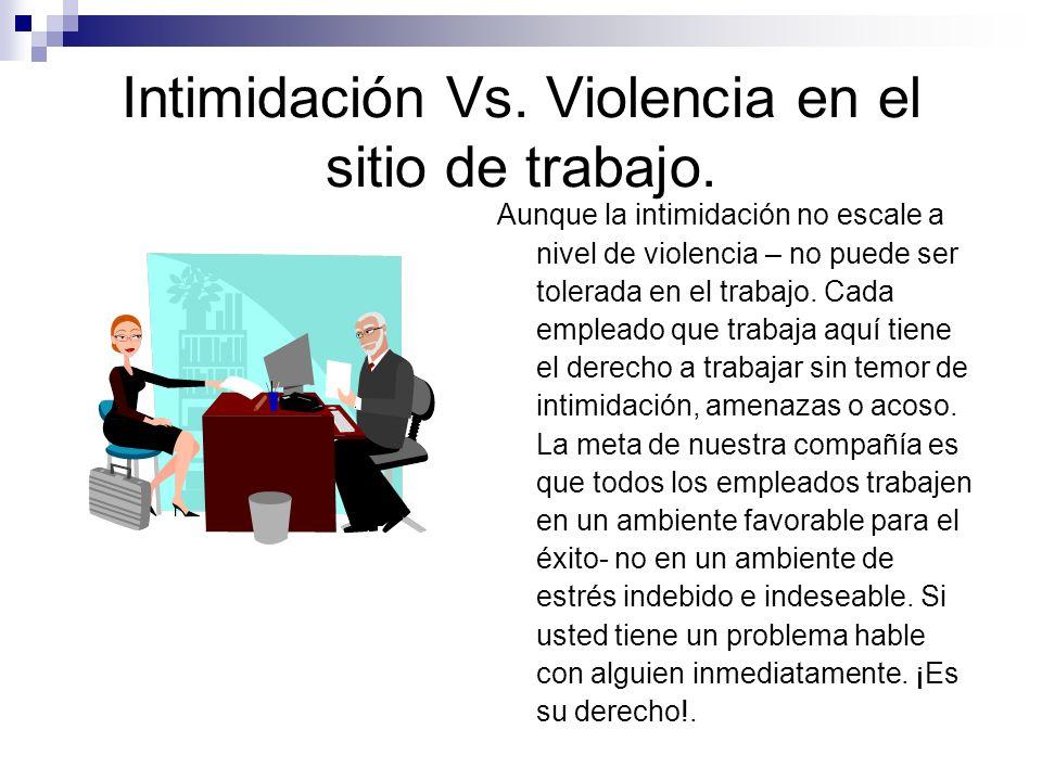 Intimidación Vs. Violencia en el sitio de trabajo. Aunque la intimidación no escale a nivel de violencia – no puede ser tolerada en el trabajo. Cada e