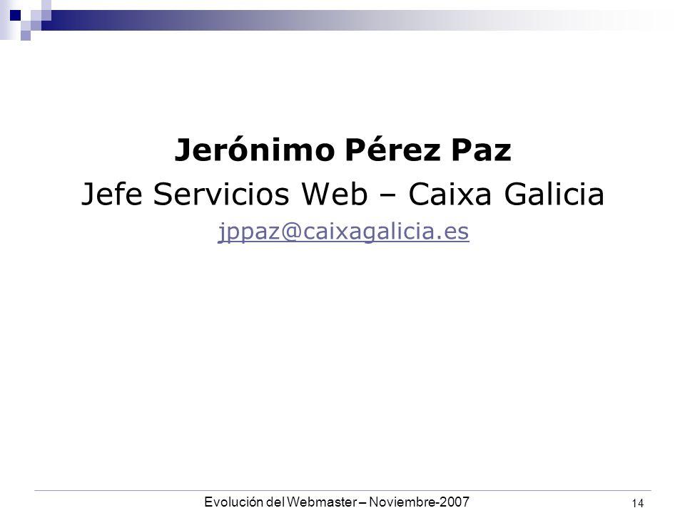 Evolución del Webmaster – Noviembre-2007 14 Jerónimo Pérez Paz Jefe Servicios Web – Caixa Galicia jppaz@caixagalicia.es
