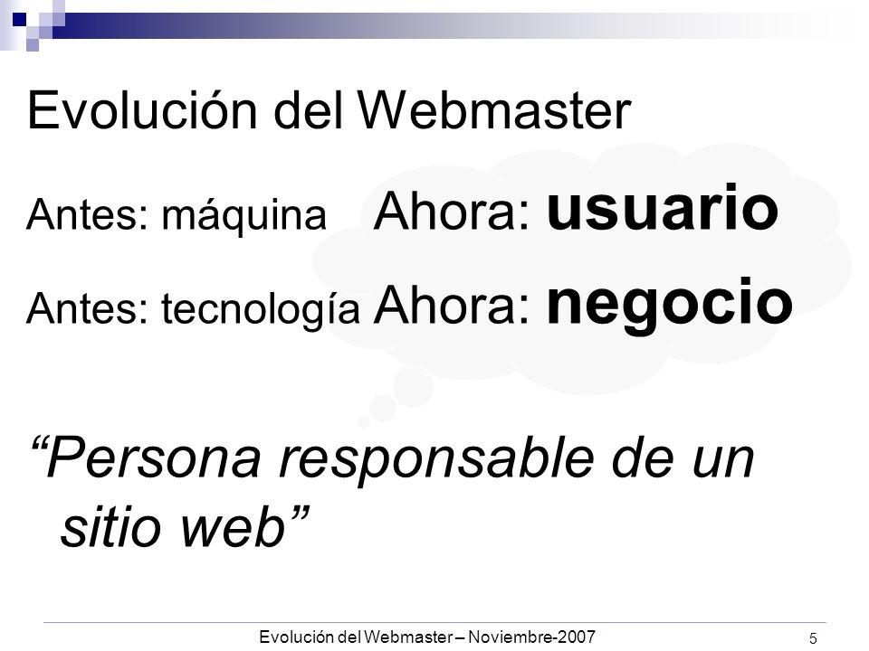 Evolución del Webmaster – Noviembre-2007 5 Evolución del Webmaster Antes: máquina Ahora: usuario Antes: tecnología Ahora: negocio Persona responsable de un sitio web