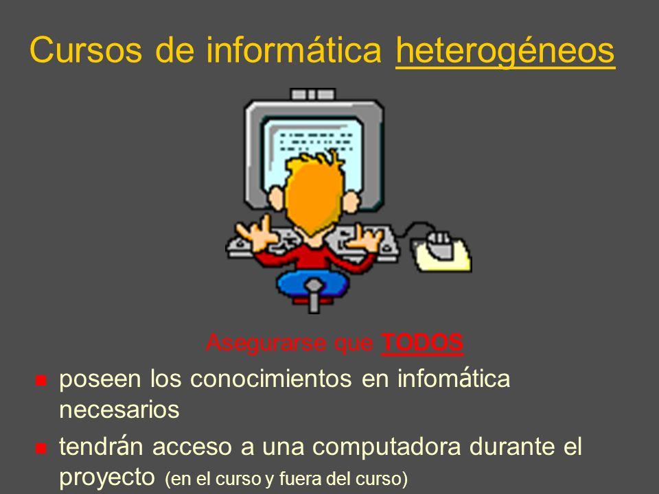Cursos de informática heterogéneos Asegurarse que TODOS poseen los conocimientos en infom á tica necesarios tendr á n acceso a una computadora durante el proyecto (en el curso y fuera del curso)