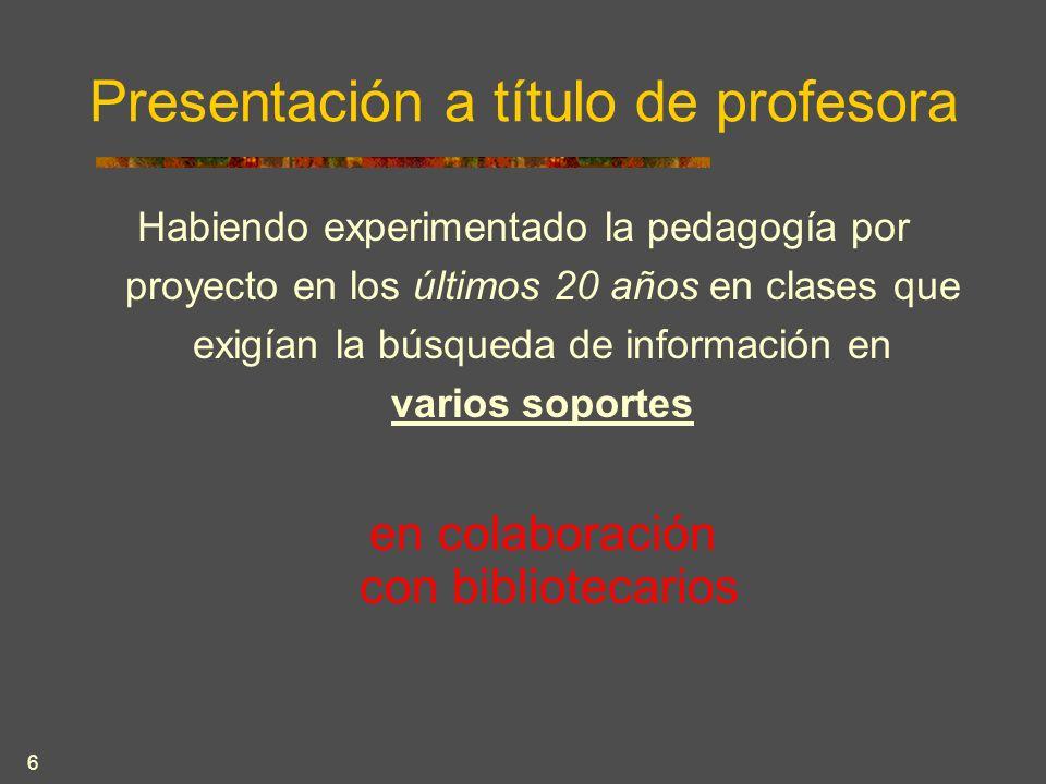 6 Presentación a título de profesora Habiendo experimentado la pedagogía por proyecto en los últimos 20 años en clases que exigían la búsqueda de información en varios soportes en colaboración con bibliotecarios