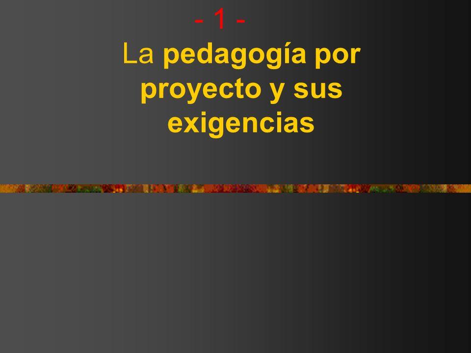 - 1 - La pedagogía por proyecto y sus exigencias