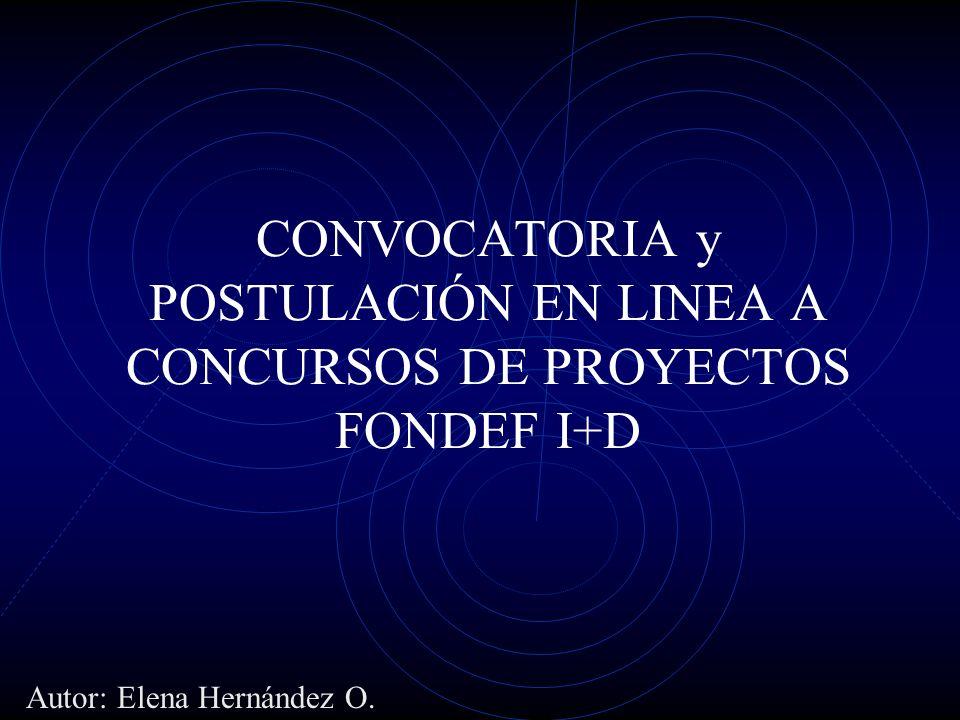 CONVOCATORIA y POSTULACIÓN EN LINEA A CONCURSOS DE PROYECTOS FONDEF I+D Autor: Elena Hernández O.