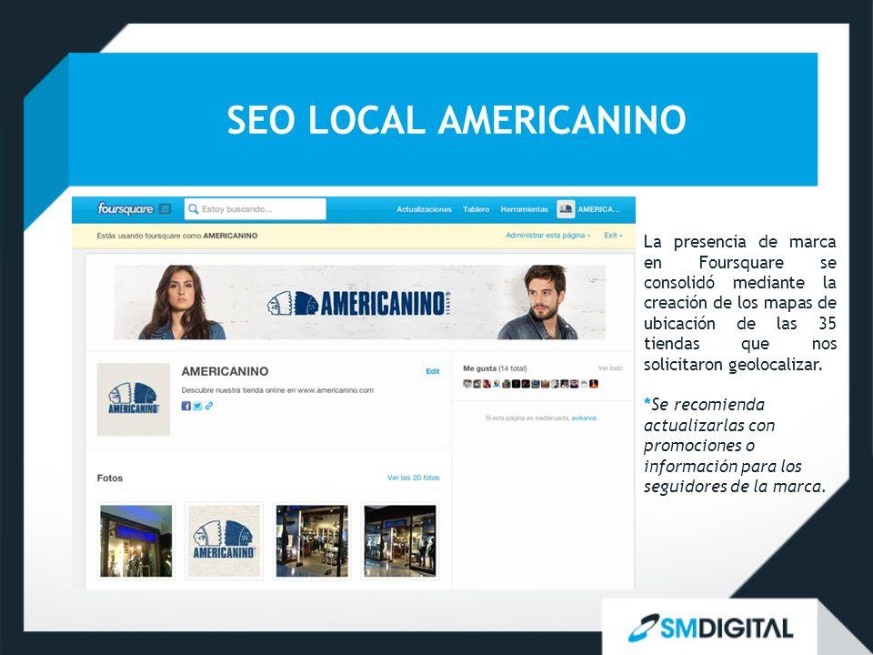 SEO LOCAL AMERICANINO La presencia de marca en Foursquare se consolidó mediante la creación de los mapas de ubicación de las 35 tiendas que nos solici