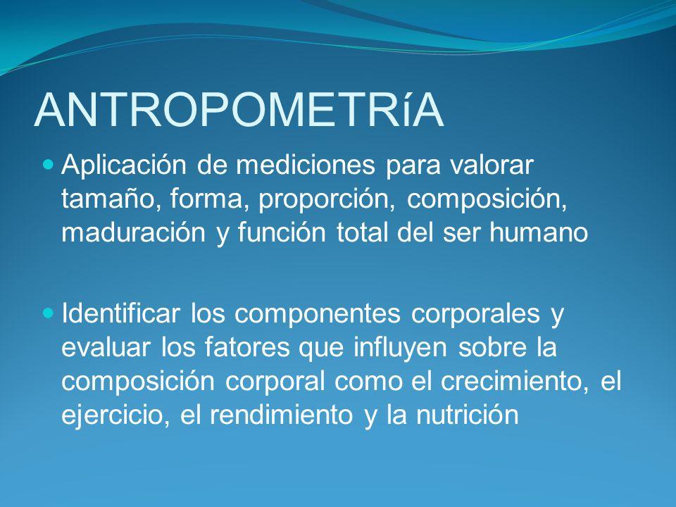 ANTROPOMETRíA Aplicación de mediciones para valorar tamaño, forma, proporción, composición, maduración y función total del ser humano Identificar los