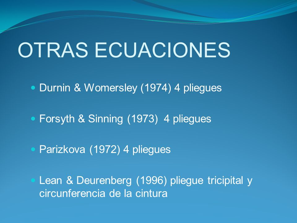 Durnin & Womersley (1974) 4 pliegues Forsyth & Sinning (1973) 4 pliegues Parizkova (1972) 4 pliegues Lean & Deurenberg (1996) pliegue tricipital y cir