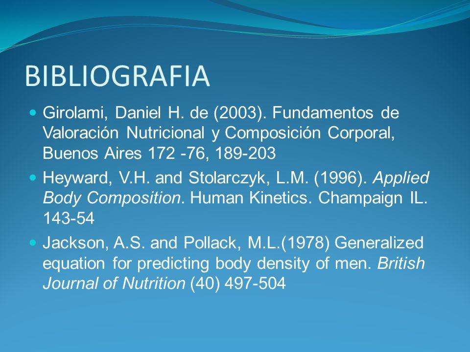 BIBLIOGRAFIA Girolami, Daniel H. de (2003). Fundamentos de Valoración Nutricional y Composición Corporal, Buenos Aires 172 -76, 189-203 Heyward, V.H.