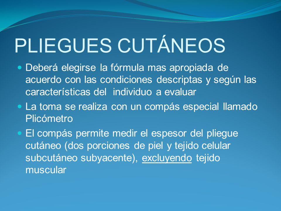 PLIEGUES CUTÁNEOS Deberá elegirse la fórmula mas apropiada de acuerdo con las condiciones descriptas y según las características del individuo a evalu