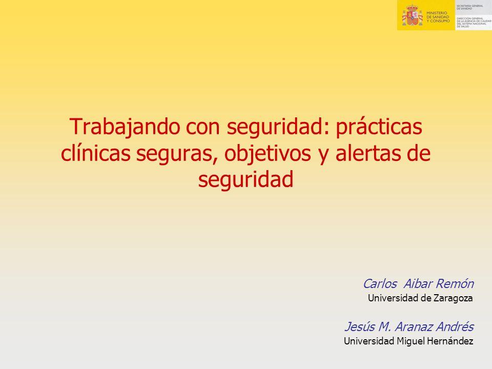 Trabajando con seguridad: prácticas clínicas seguras, objetivos y alertas de seguridad Carlos Aibar Remón Universidad de Zaragoza Jesús M. Aranaz Andr