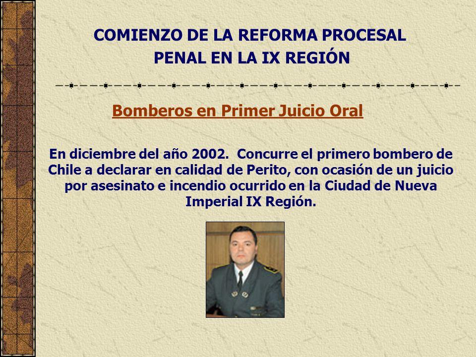 COMIENZO DE LA REFORMA PROCESAL PENAL EN LA IX REGIÓN Bomberos en Primer Juicio Oral En diciembre del año 2002. Concurre el primero bombero de Chile a