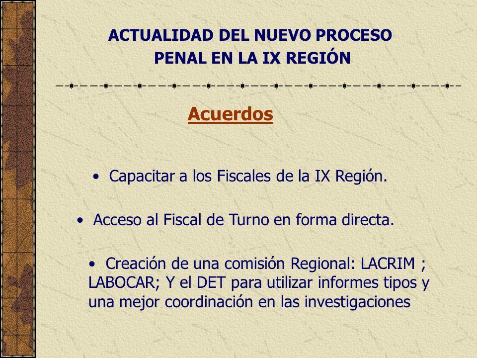 ACTUALIDAD DEL NUEVO PROCESO PENAL EN LA IX REGIÓN Acuerdos Capacitar a los Fiscales de la IX Región. Acceso al Fiscal de Turno en forma directa. Crea