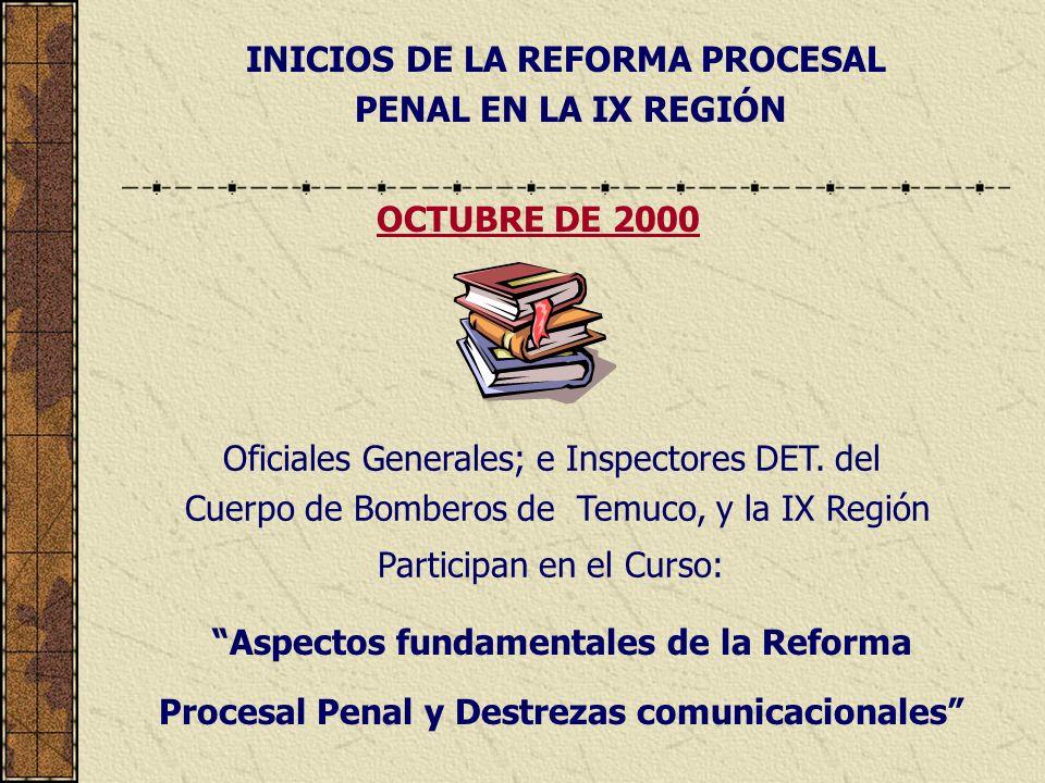 INICIOS DE LA REFORMA PROCESAL PENAL EN LA IX REGIÓN Oficiales Generales; e Inspectores DET. del Cuerpo de Bomberos de Temuco, y la IX Región Particip