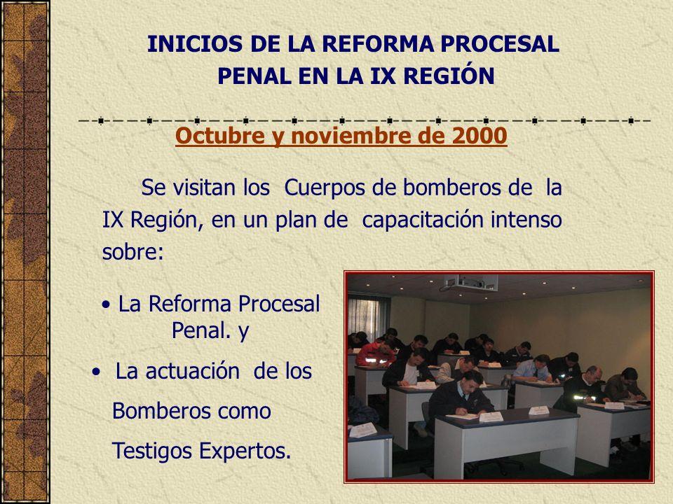 INICIOS DE LA REFORMA PROCESAL PENAL EN LA IX REGIÓN Se visitan los Cuerpos de bomberos de la IX Región, en un plan de capacitación intenso sobre: Octubre y noviembre de 2000 La Reforma Procesal Penal.