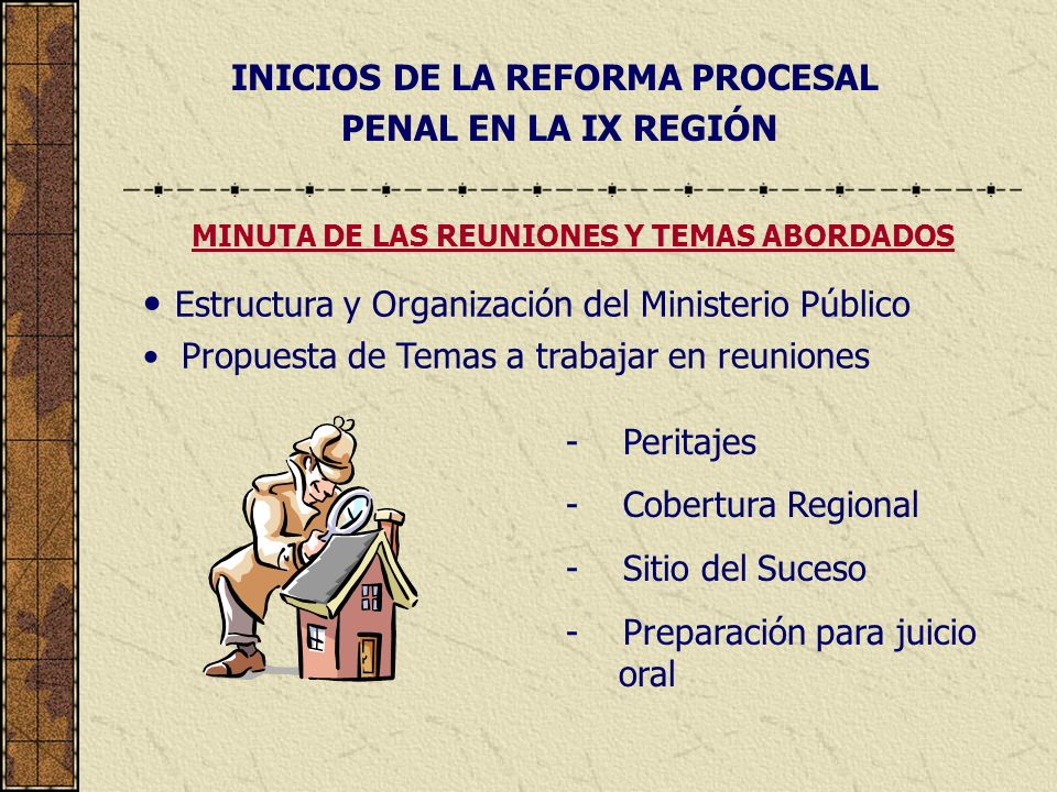 INICIOS DE LA REFORMA PROCESAL PENAL EN LA IX REGIÓN Estructura y Organización del Ministerio Público Propuesta de Temas a trabajar en reuniones MINUTA DE LAS REUNIONES Y TEMAS ABORDADOS - Peritajes - Cobertura Regional - Sitio del Suceso - Preparación para juicio oral