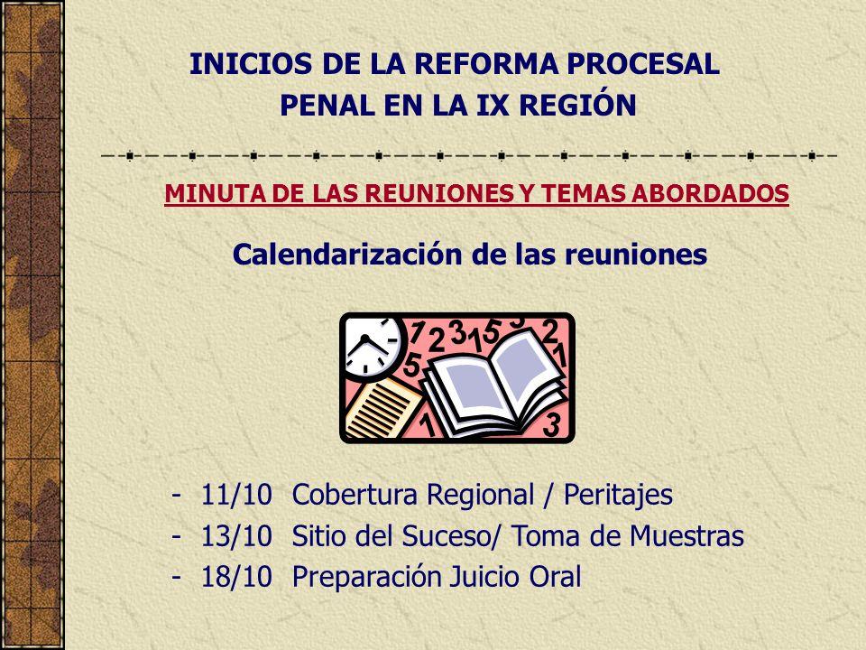 INICIOS DE LA REFORMA PROCESAL PENAL EN LA IX REGIÓN - 11/10 Cobertura Regional / Peritajes - 13/10 Sitio del Suceso/ Toma de Muestras - 18/10 Preparación Juicio Oral MINUTA DE LAS REUNIONES Y TEMAS ABORDADOS Calendarización de las reuniones