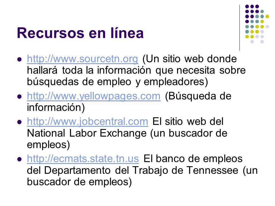 Recursos en línea http://www.sourcetn.org (Un sitio web donde hallará toda la información que necesita sobre búsquedas de empleo y empleadores) http://www.sourcetn.org http://www.yellowpages.com (Búsqueda de información) http://www.yellowpages.com http://www.jobcentral.com El sitio web del National Labor Exchange (un buscador de empleos) http://www.jobcentral.com http://ecmats.state.tn.us El banco de empleos del Departamento del Trabajo de Tennessee (un buscador de empleos) http://ecmats.state.tn.us