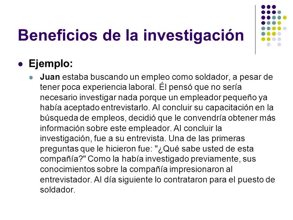 Beneficios de la investigación Ejemplo: Juan estaba buscando un empleo como soldador, a pesar de tener poca experiencia laboral.