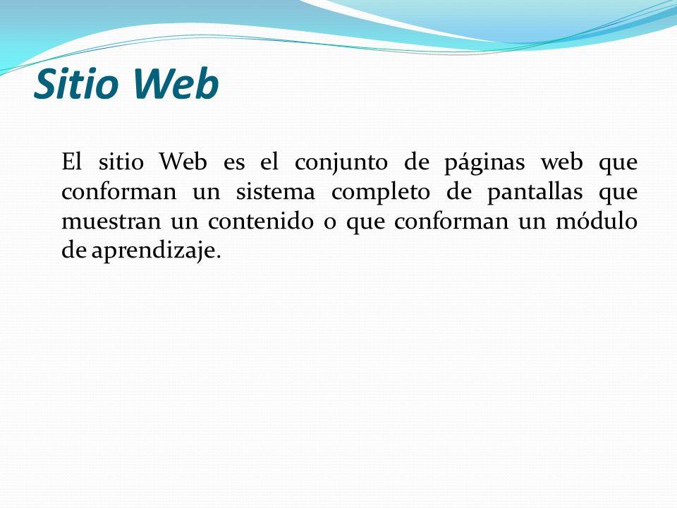Sitio Web El sitio Web es el conjunto de páginas web que conforman un sistema completo de pantallas que muestran un contenido o que conforman un módulo de aprendizaje.