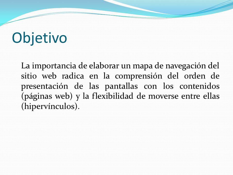 Objetivo La importancia de elaborar un mapa de navegación del sitio web radica en la comprensión del orden de presentación de las pantallas con los contenidos (páginas web) y la flexibilidad de moverse entre ellas (hipervínculos).