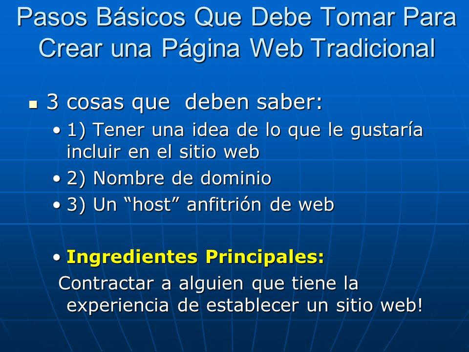 Pasos Básicos Que Debe Tomar Para Crear una Página Web Tradicional 3 cosas que deben saber: 3 cosas que deben saber: 1) Tener una idea de lo que le gustaría incluir en el sitio web1) Tener una idea de lo que le gustaría incluir en el sitio web 2) Nombre de dominio2) Nombre de dominio 3) Un host anfitrión de web3) Un host anfitrión de web Ingredientes Principales:Ingredientes Principales: Contractar a alguien que tiene la experiencia de establecer un sitio web.
