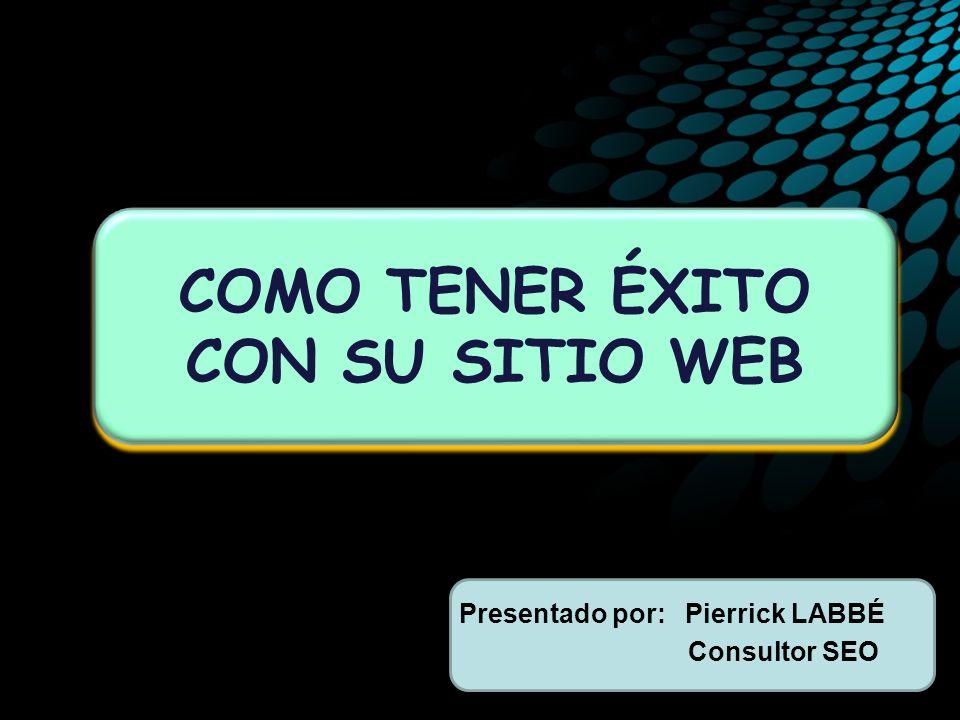 Presentado por: Pierrick LABBÉ Consultor SEO COMO TENER ÉXITO CON SU SITIO WEB
