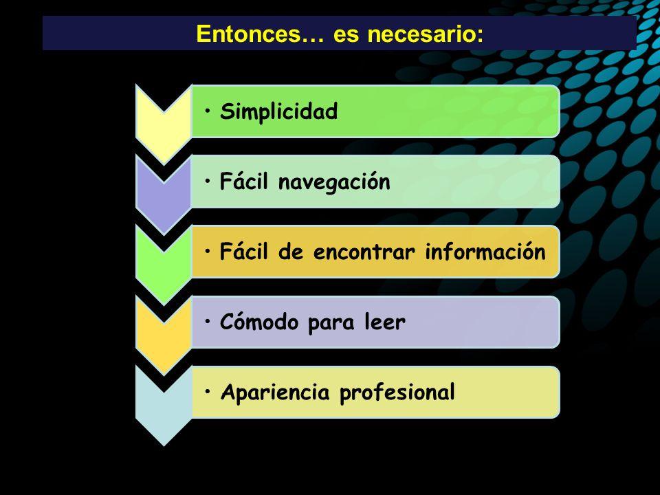 Entonces… es necesario: SimplicidadFácil navegaciónFácil de encontrar información Cómodo para leerApariencia profesional