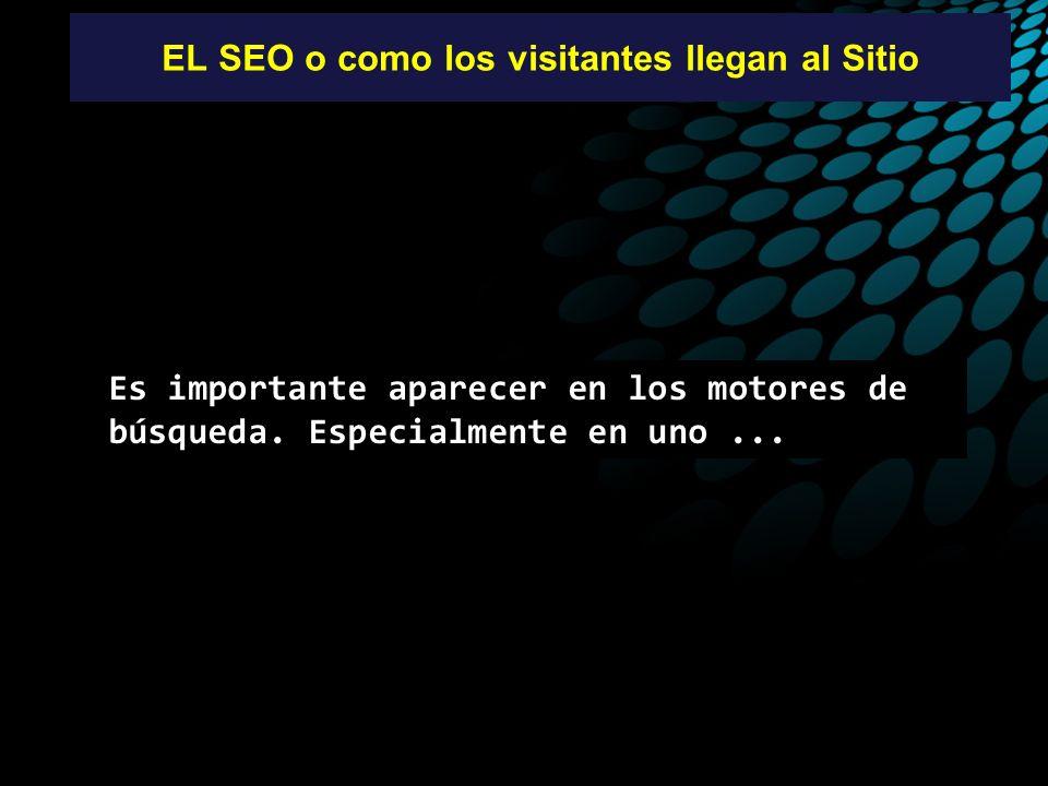 EL SEO o como los visitantes llegan al Sitio Es importante aparecer en los motores de búsqueda. Especialmente en uno...