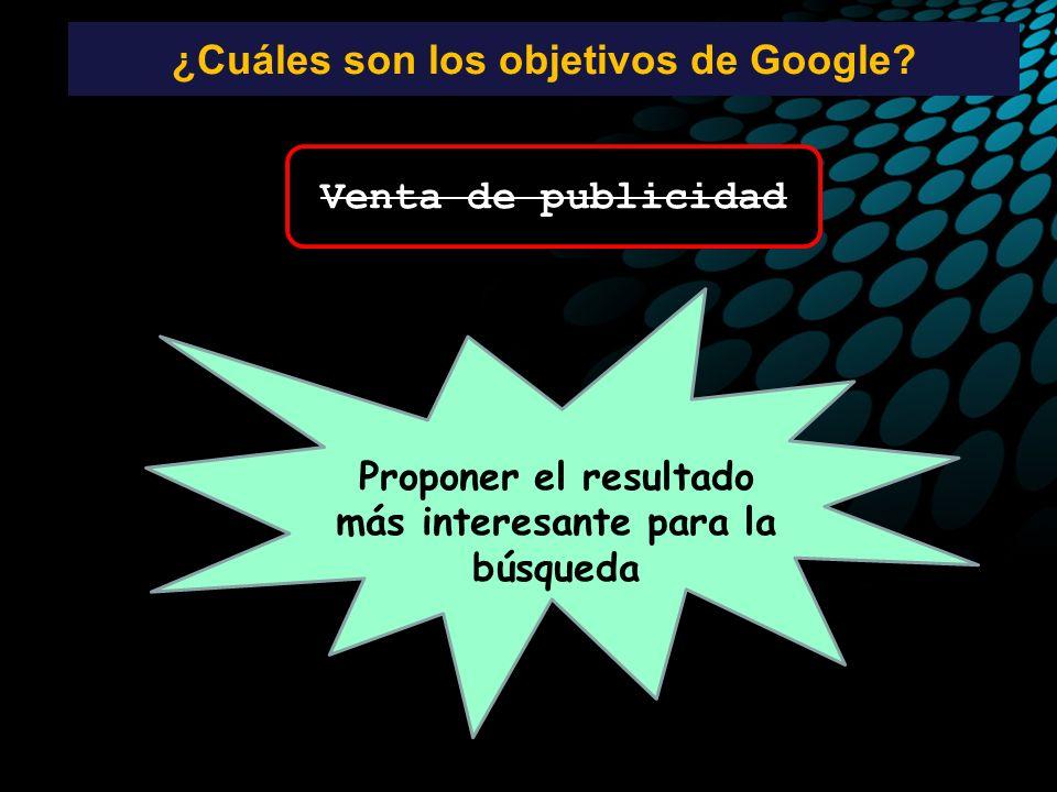 ¿Cuáles son los objetivos de Google? Venta de publicidad Proponer el resultado más interesante para la búsqueda